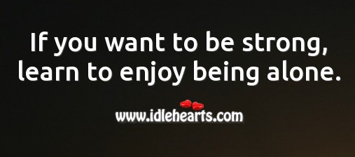 if-you-want-to-be-strong-learn-to-enjoy-being-alone